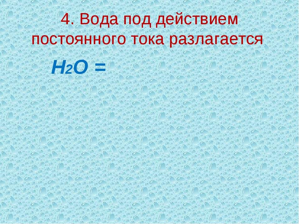 4. Вода под действием постоянного тока разлагается Н2О =