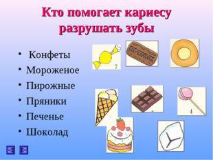 Кто помогает кариесу разрушать зубы Конфеты Мороженое Пирожные Пряники Печен