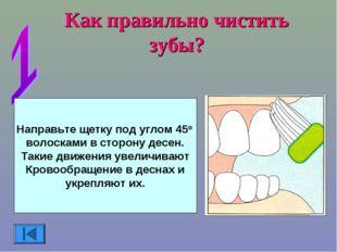 Как правильно чистить зубы? Направьте щетку под углом 45о волосками в сторону