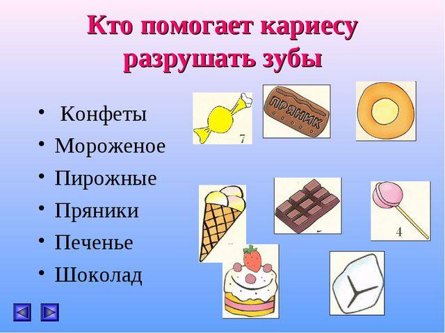 Кто помогает кариесу разрушать зубы Конфеты Мороженое Пирожные Пряники Печен...