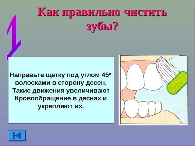 Как правильно чистить зубы? Направьте щетку под углом 45о волосками в сторону...