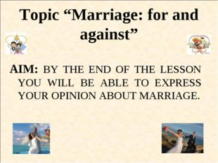 """Topic """"Marriage: for and against"""" AIM: BY THE END OF THE LESSON YOU WILL BE A"""