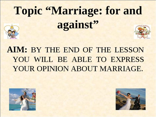 """Topic """"Marriage: for and against"""" AIM: BY THE END OF THE LESSON YOU WILL BE A..."""