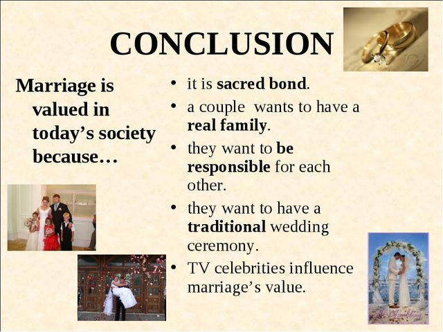 CONCLUSION Marriage is valued in today's society because… it is sacred bond....