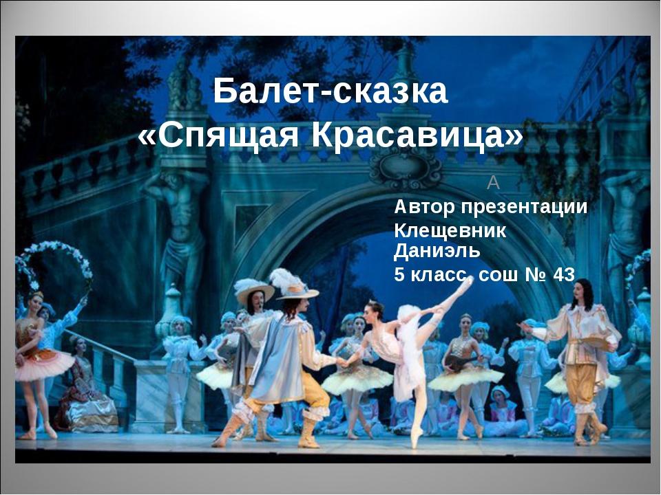 Балет-сказка «Спящая Красавица» А Автор презентации Клещевник Даниэль 5 класс...