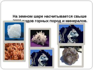 На земном шаре насчитывается свыше 2000 видов горных пород и минералов.