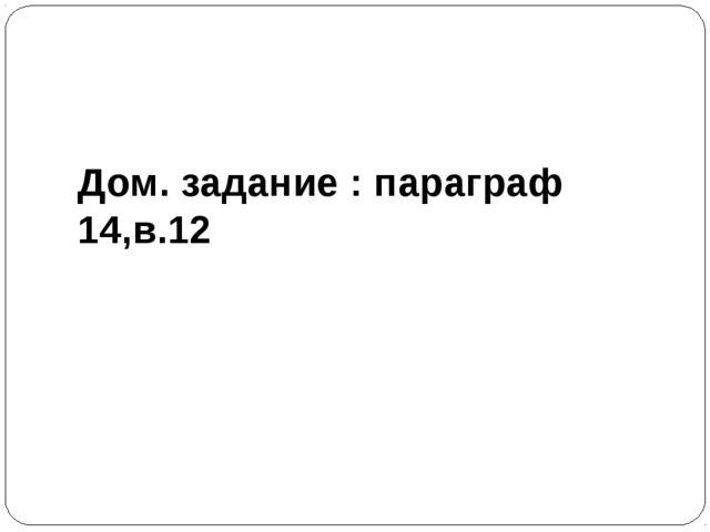 Дом. задание : параграф 14,в.12