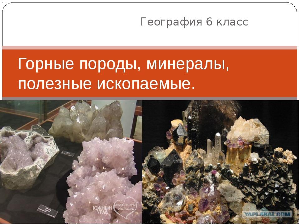 География 6 класс Горные породы, минералы, полезные ископаемые.