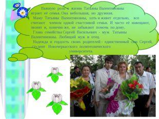 Важную роль в жизни Татьяны Валентиновны играет её семья. Она небольшая, но