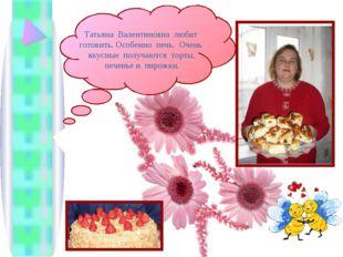 Татьяна Валентиновна любит готовить. Особенно печь. Очень вкусные получаются