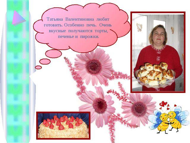 Татьяна Валентиновна любит готовить. Особенно печь. Очень вкусные получаются...