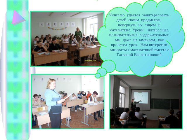 Учителю удается заинтересовать детей своим предметом, повернуть их лицом к ма...