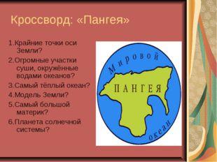 Кроссворд: «Пангея» 1.Крайние точки оси Земли? 2.Огромные участки суши, окру