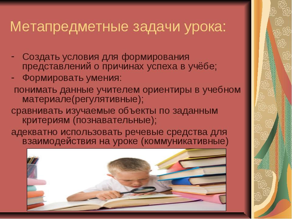Метапредметные задачи урока: Создать условия для формирования представлений о...