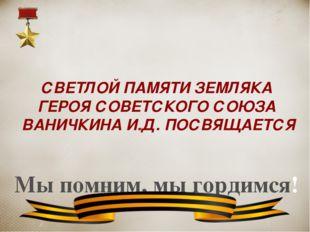 СВЕТЛОЙ ПАМЯТИ ЗЕМЛЯКА ГЕРОЯ СОВЕТСКОГО СОЮЗА ВАНИЧКИНА И.Д. ПОСВЯЩАЕТСЯ Мы п