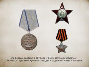 """Его боевые заслуги в 1942 году, были отмечены медалью """" За отвагу"""", орденом К"""