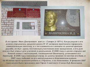 В это время Иван Дмитриевич жил в г. Самаре (с 1971г). Когда рядом с его домо