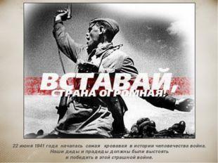 22 июня 1941 года началась самая кровавая в истории человечества война. Наши