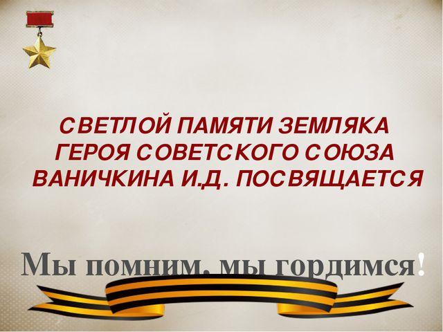 СВЕТЛОЙ ПАМЯТИ ЗЕМЛЯКА ГЕРОЯ СОВЕТСКОГО СОЮЗА ВАНИЧКИНА И.Д. ПОСВЯЩАЕТСЯ Мы п...