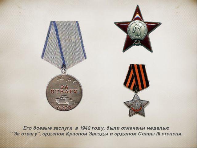 """Его боевые заслуги в 1942 году, были отмечены медалью """" За отвагу"""", орденом К..."""