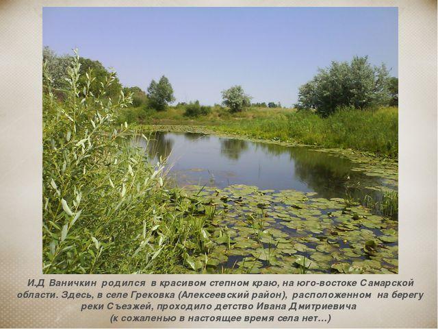 И.Д Ваничкин родился в красивом степном краю, на юго-востоке Самарской област...