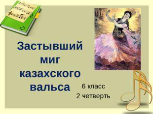 Застывший миг казахского вальса 6 класс 2 четверть