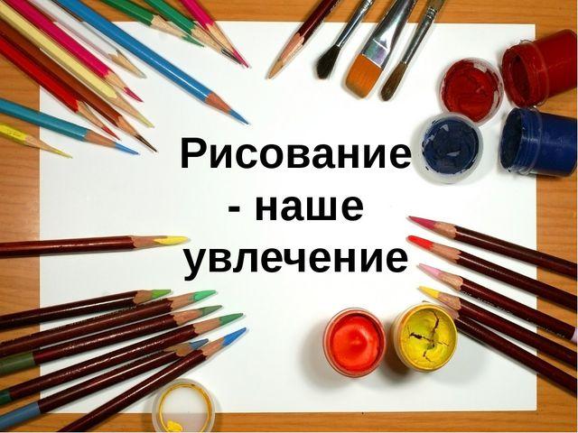 Рисование - наше увлечение
