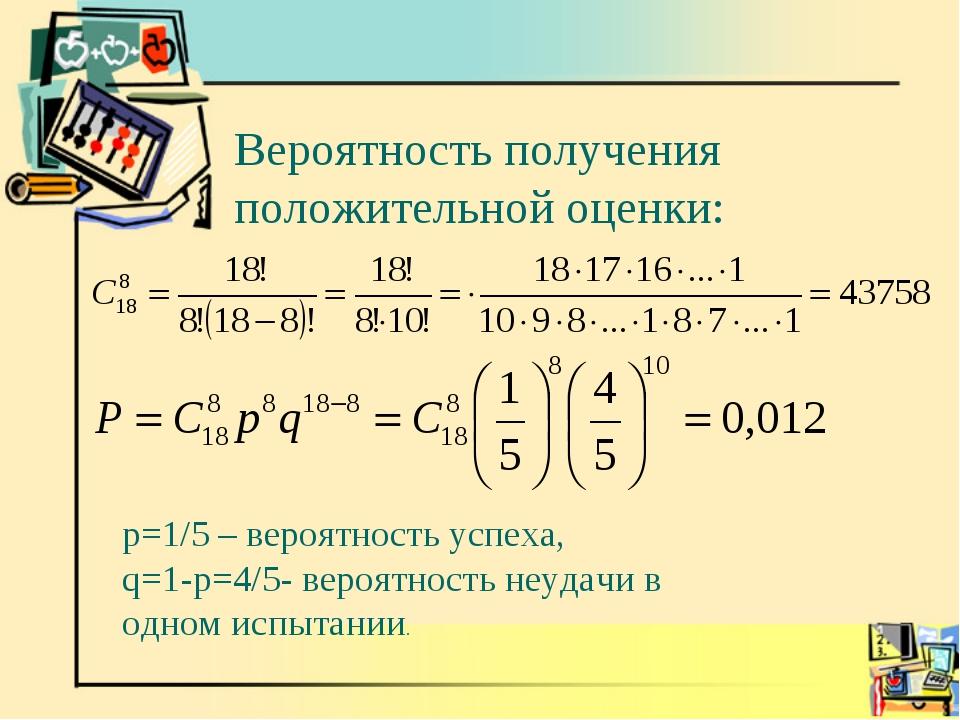 Вероятность получения положительной оценки: p=1/5 – вероятность успеха, q=1-p...