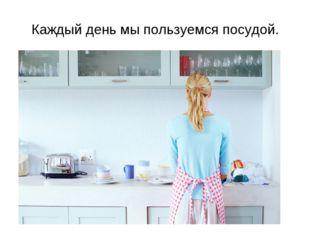 Каждый день мы пользуемся посудой.