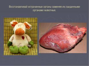 Восстанавливай истраченные органы заменяя их съеденными органами животных.