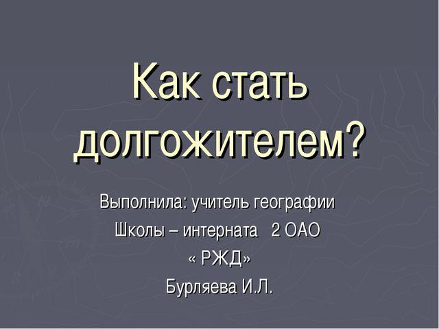 Как стать долгожителем? Выполнила: учитель географии Школы – интерната 2 ОАО...
