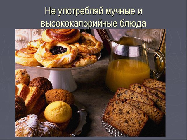 Не употребляй мучные и высококалорийные блюда