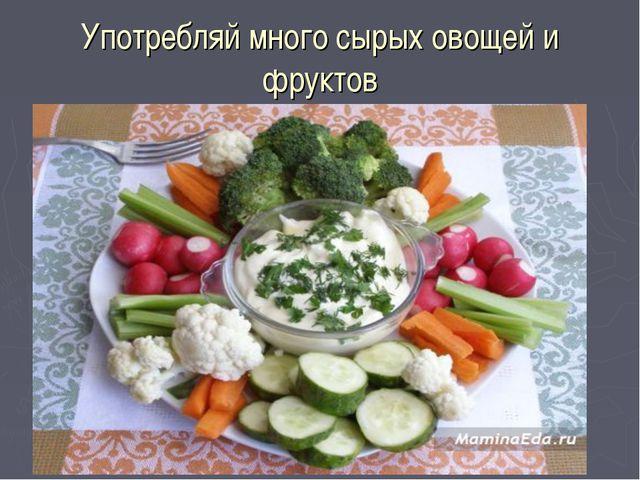 Употребляй много сырых овощей и фруктов