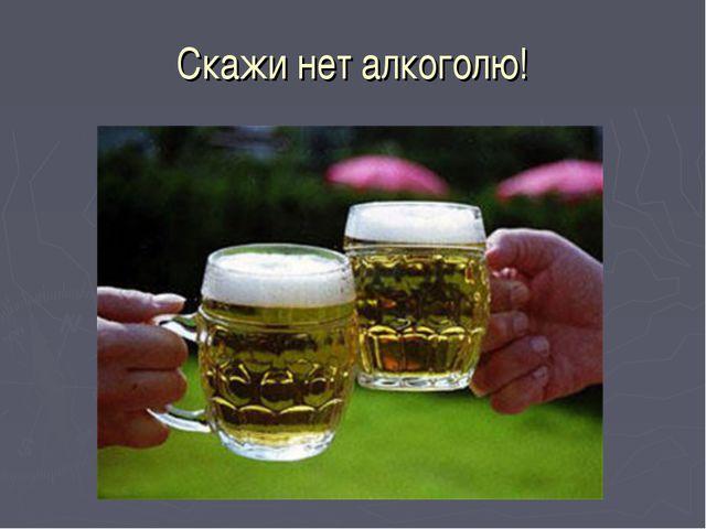Скажи нет алкоголю!