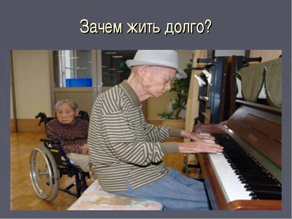 Зачем жить долго?
