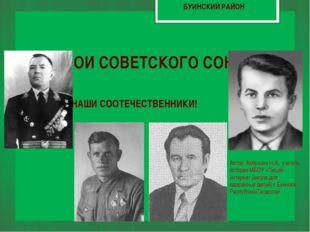 ГЕРОИ СОВЕТСКОГО СОЮЗА НАШИ СООТЕЧЕСТВЕННИКИ! БУИНСКИЙ РАЙОН Автор: Арбузова