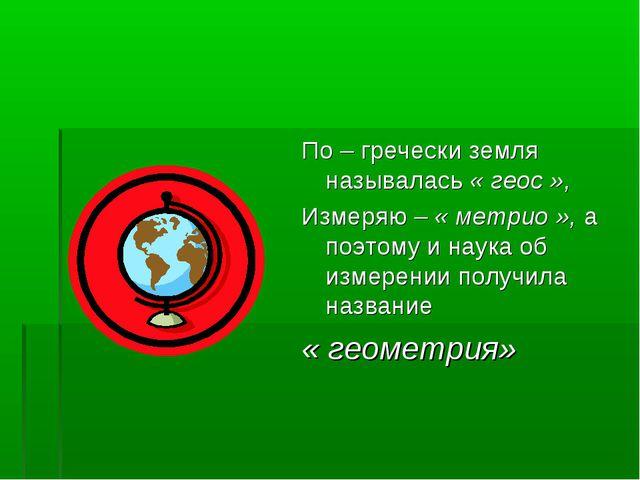 По – гречески земля называлась « геос », Измеряю – « метрио », а поэтому и н...
