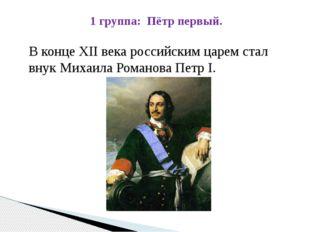 1 группа: Пётр первый. В конце XII века российским царем стал внук Михаила Ро