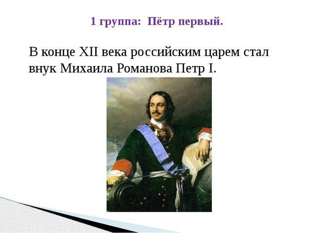 1 группа: Пётр первый. В конце XII века российским царем стал внук Михаила Ро...