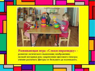 Развивающая игра «Сложи пирамидку» - развитие логического мышления; воображен