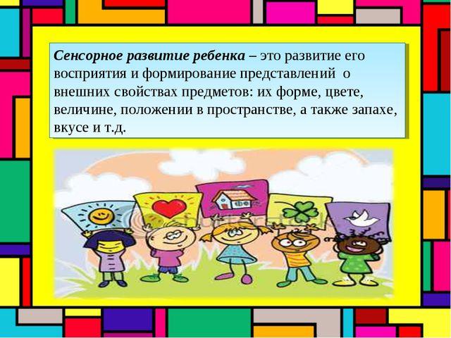 Сенсорное развитие ребенка – это развитие его восприятия и формирование предс...
