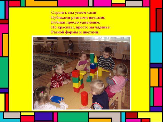 Строить мы умеем сами Кубиками разными цветами. Кубики просто удивленье. Но к...