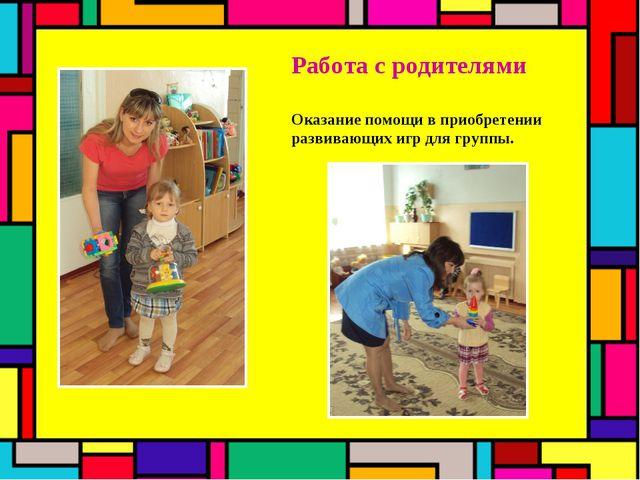 Работа с родителями Оказание помощи в приобретении развивающих игр для группы.