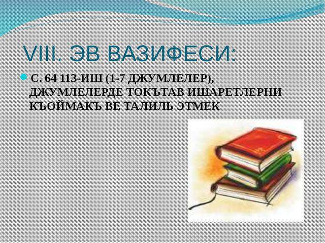 VIII. ЭВ ВАЗИФЕСИ: С. 64 113-ИШ (1-7 ДЖУМЛЕЛЕР), ДЖУМЛЕЛЕРДЕ ТОКЪТАВ ИШАРЕТЛ...