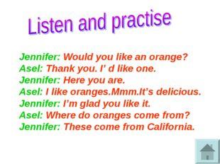 Jennifer: Would you like an orange? Asel: Thank you. I' d like one. Jennifer