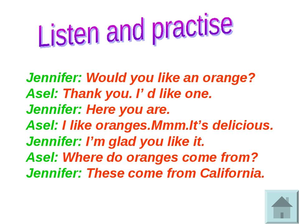 Jennifer: Would you like an orange? Asel: Thank you. I' d like one. Jennifer...