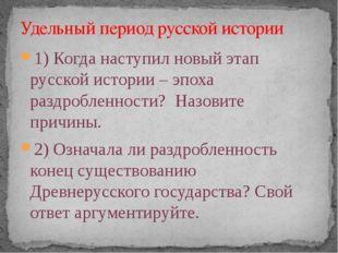 1) Когда наступил новый этап русской истории – эпоха раздробленности? Назовит