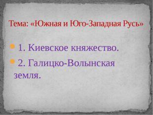 1. Киевское княжество. 2. Галицко-Волынская земля. Тема: «Южная и Юго-Западн