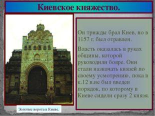 Киевское княжество. Он трижды брал Киев, но в 1157 г. был отравлен. Власть ок