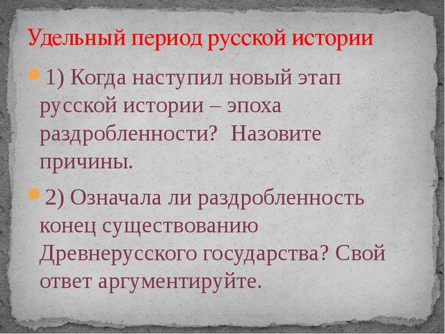 1) Когда наступил новый этап русской истории – эпоха раздробленности? Назовит...